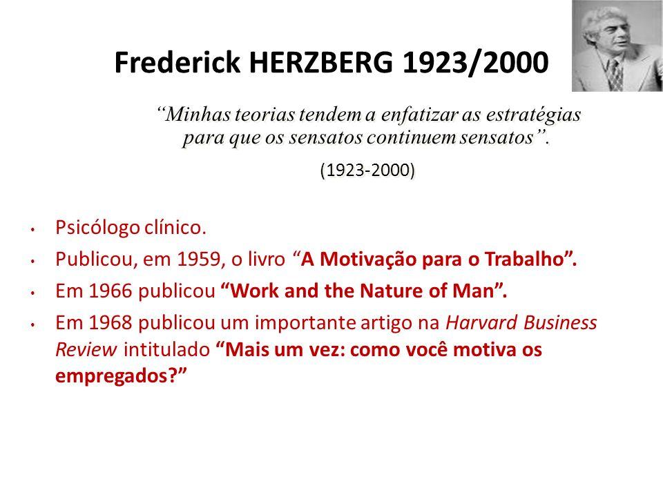 Frederick HERZBERG 1923/2000 Psicólogo clínico. Publicou, em 1959, o livro A Motivação para o Trabalho. Em 1966 publicou Work and the Nature of Man. E