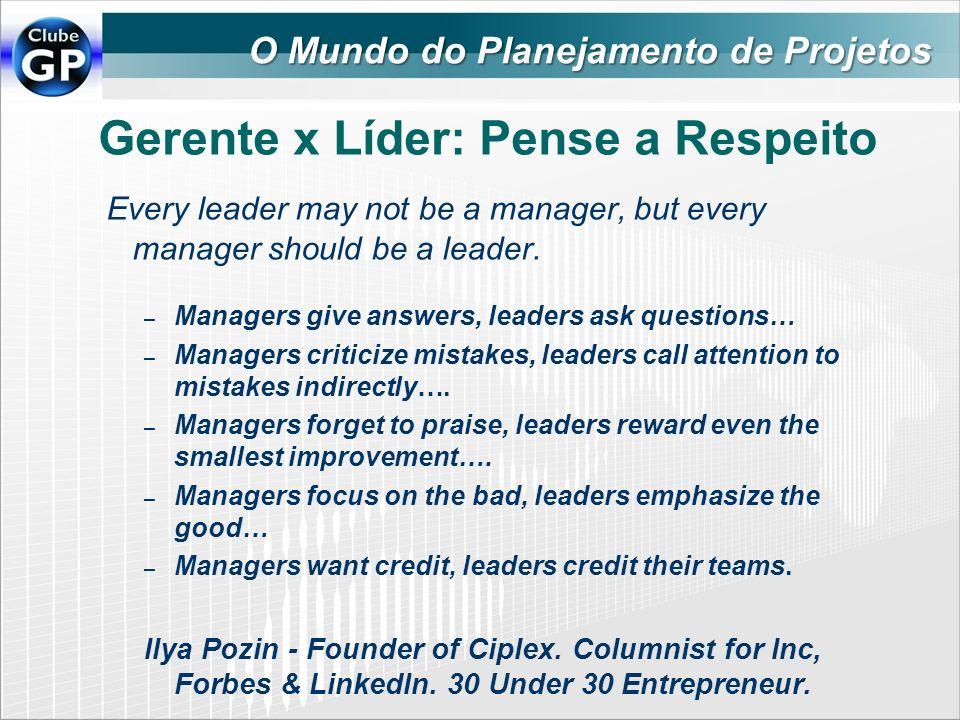 Gerente x Líder: Pense a Respeito Every leader may not be a manager, but every manager should be a leader. – Managers give answers, leaders ask questi