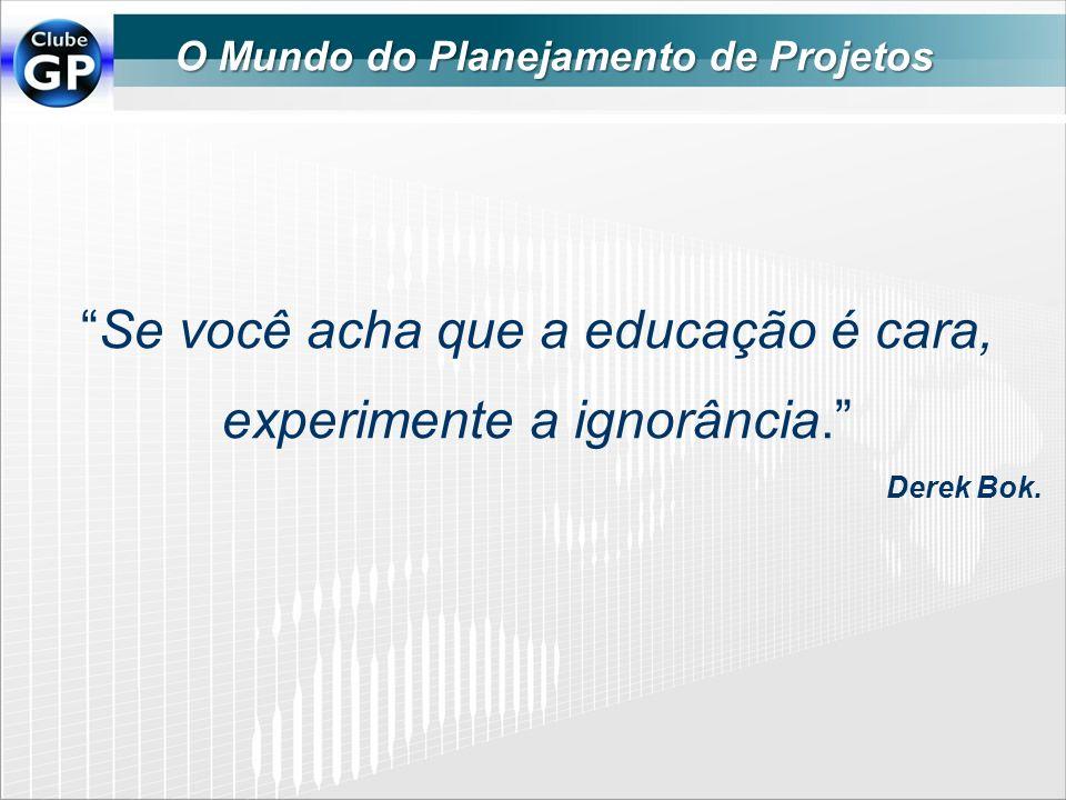 Se você acha que a educação é cara, experimente a ignorância. Derek Bok. O Mundo do Planejamento de Projetos
