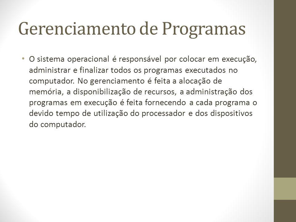 Gerenciamento de Programas O sistema operacional é responsável por colocar em execução, administrar e finalizar todos os programas executados no computador.