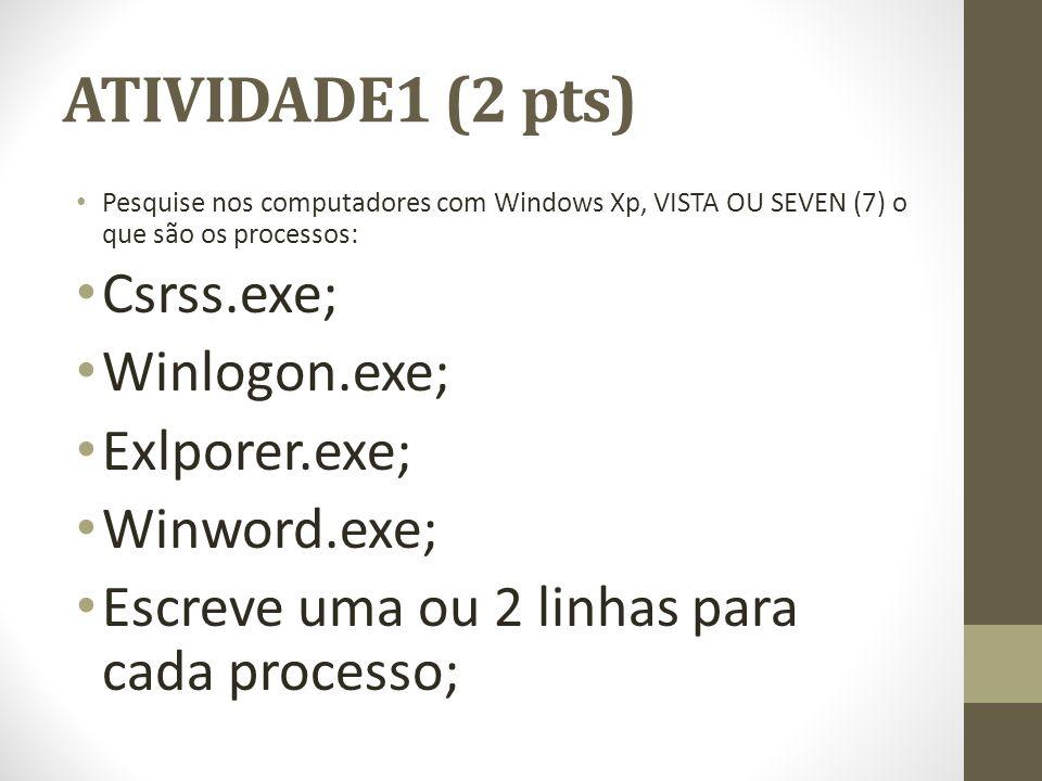 ATIVIDADE1 (2 pts) Pesquise nos computadores com Windows Xp, VISTA OU SEVEN (7) o que são os processos: Csrss.exe; Winlogon.exe; Exlporer.exe; Winword.exe; Escreve uma ou 2 linhas para cada processo;