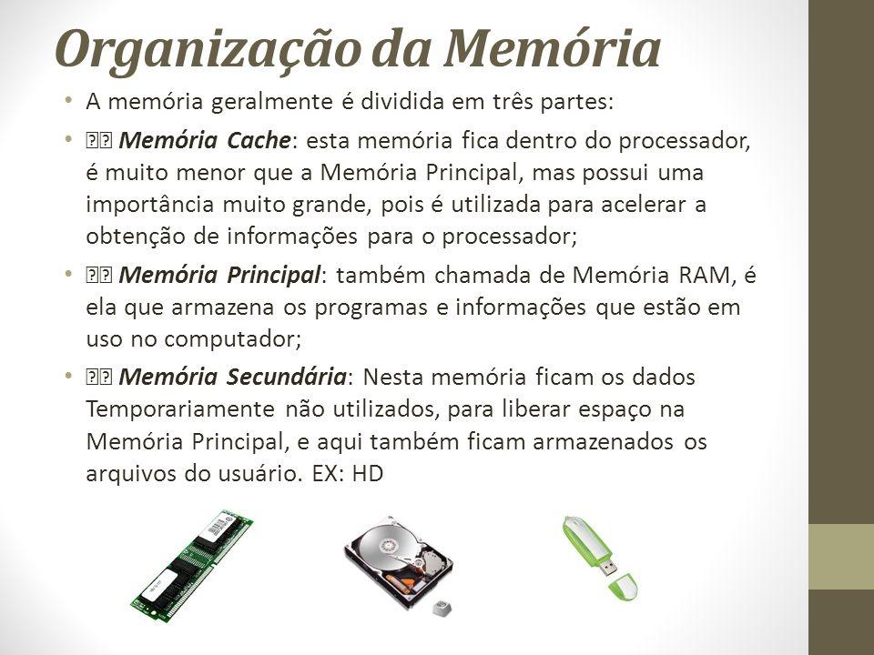 Organização da Memória A memória geralmente é dividida em três partes: Memória Cache: esta memória fica dentro do processador, é muito menor que a Memória Principal, mas possui uma importância muito grande, pois é utilizada para acelerar a obtenção de informações para o processador; Memória Principal: também chamada de Memória RAM, é ela que armazena os programas e informações que estão em uso no computador; Memória Secundária: Nesta memória ficam os dados Temporariamente não utilizados, para liberar espaço na Memória Principal, e aqui também ficam armazenados os arquivos do usuário.
