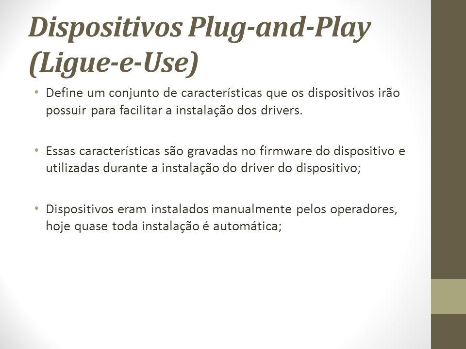 Dispositivos Plug-and-Play (Ligue-e-Use) Define um conjunto de características que os dispositivos irão possuir para facilitar a instalação dos drivers.