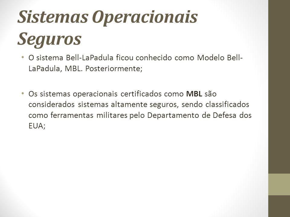 Sistemas Operacionais Seguros O sistema Bell-LaPadula ficou conhecido como Modelo Bell- LaPadula, MBL.