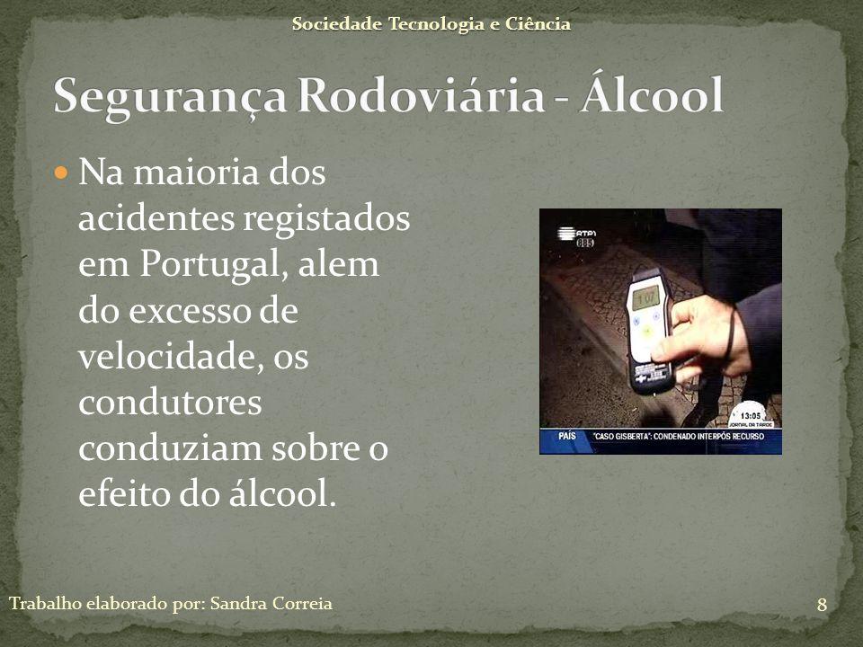 Efeitos do álcool na condução: Audácia incontrolada Perda de vigilância em relação ao meio envolvente Perturbação das capacidades sensoriais Perturbação das capacidades perceptivas Sociedade Tecnologia e Ciência 9 Trabalho elaborado por: Sandra Correia