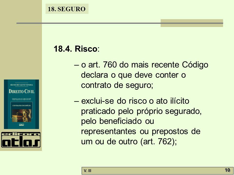 18. SEGURO V. III 10 18.4. Risco: – o art. 760 do mais recente Código declara o que deve conter o contrato de seguro; – exclui-se do risco o ato ilíci