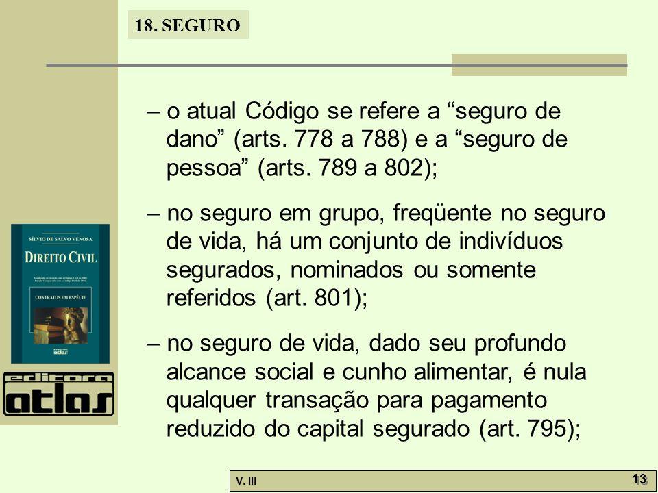 18. SEGURO V. III 13 – o atual Código se refere a seguro de dano (arts. 778 a 788) e a seguro de pessoa (arts. 789 a 802); – no seguro em grupo, freqü