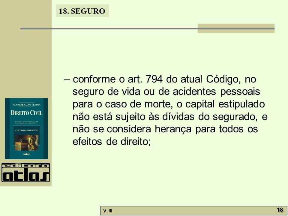 18. SEGURO V. III 18 – conforme o art. 794 do atual Código, no seguro de vida ou de acidentes pessoais para o caso de morte, o capital estipulado não