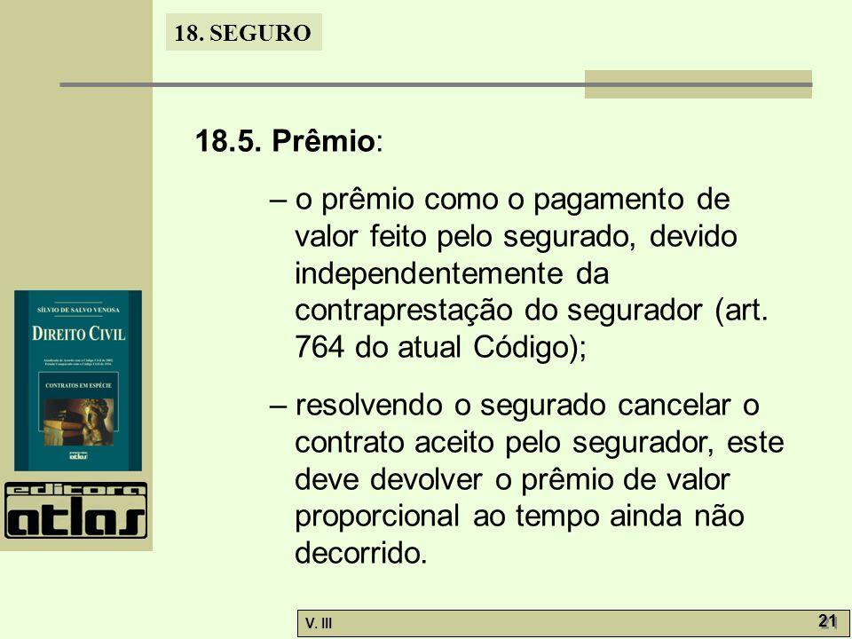 18. SEGURO V. III 21 18.5. Prêmio: – o prêmio como o pagamento de valor feito pelo segurado, devido independentemente da contraprestação do segurador