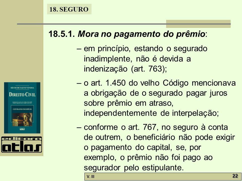 18. SEGURO V. III 22 18.5.1. Mora no pagamento do prêmio: – em princípio, estando o segurado inadimplente, não é devida a indenização (art. 763); – o