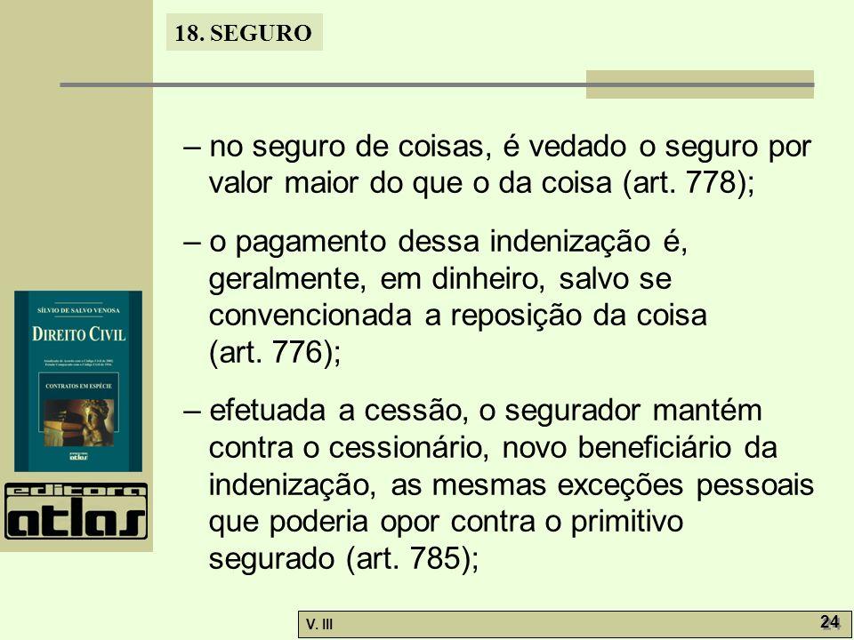 18. SEGURO V. III 24 – no seguro de coisas, é vedado o seguro por valor maior do que o da coisa (art. 778); – o pagamento dessa indenização é, geralme