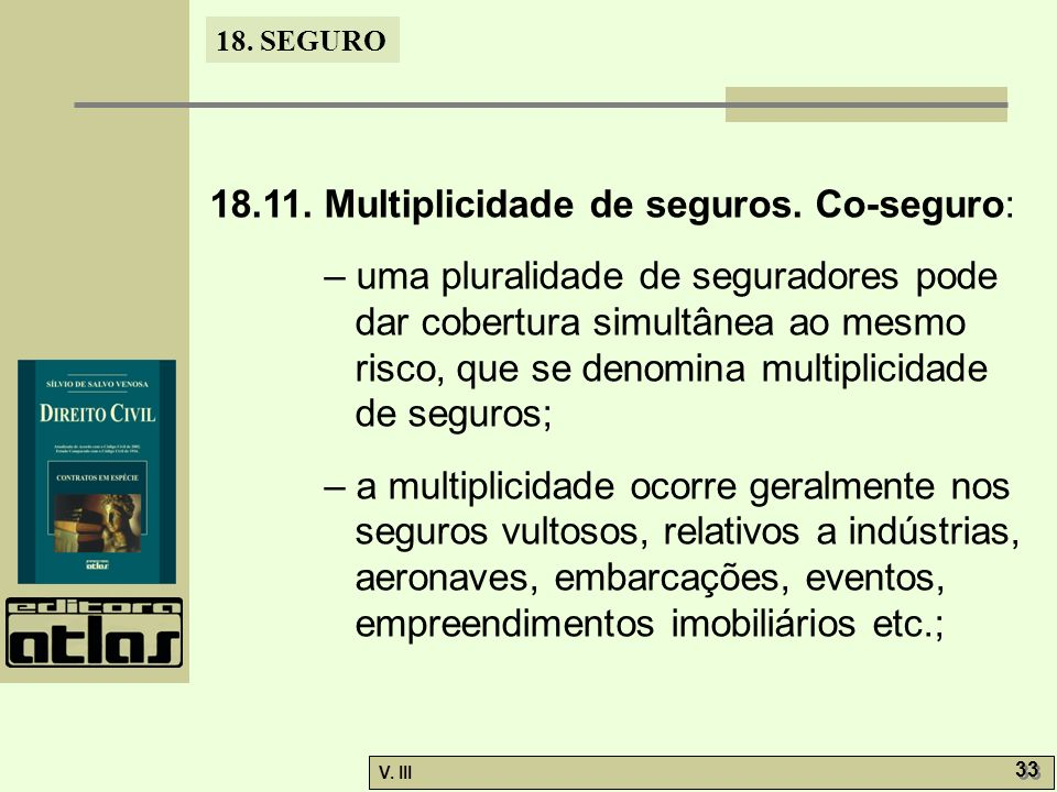 18. SEGURO V. III 33 18.11. Multiplicidade de seguros. Co-seguro: – uma pluralidade de seguradores pode dar cobertura simultânea ao mesmo risco, que s