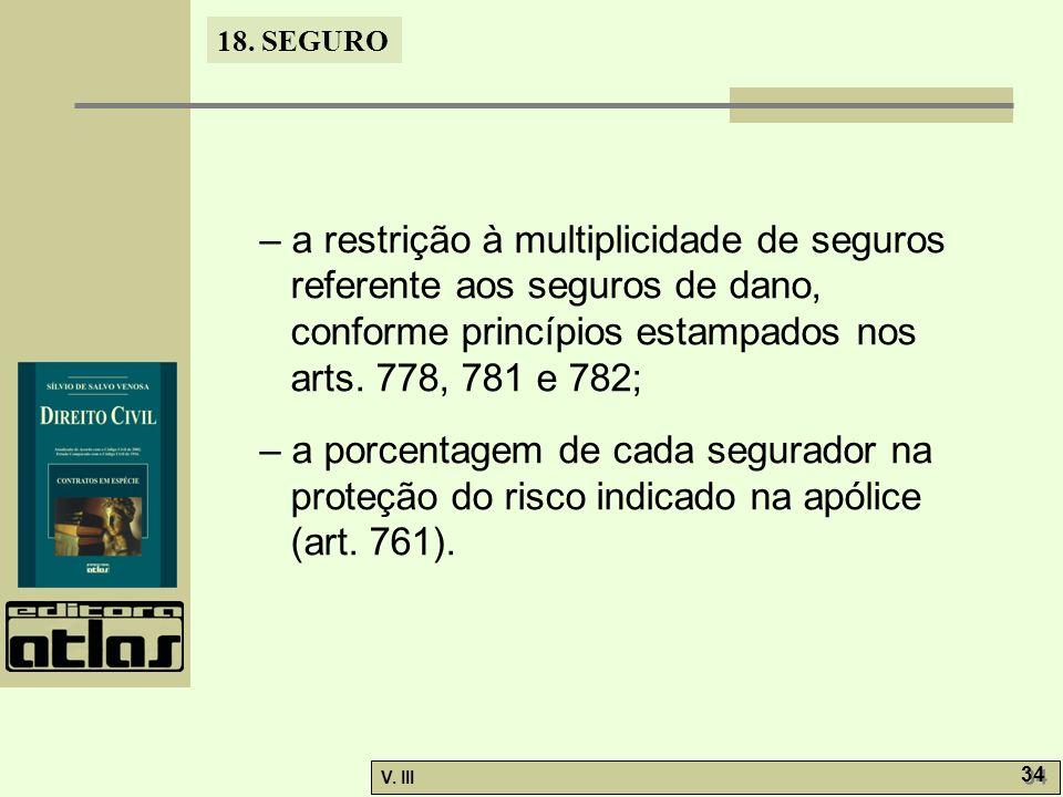 18. SEGURO V. III 34 – a restrição à multiplicidade de seguros referente aos seguros de dano, conforme princípios estampados nos arts. 778, 781 e 782;