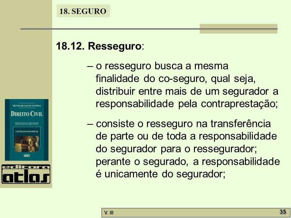 18. SEGURO V. III 35 18.12. Resseguro: – o resseguro busca a mesma finalidade do co-seguro, qual seja, distribuir entre mais de um segurador a respons