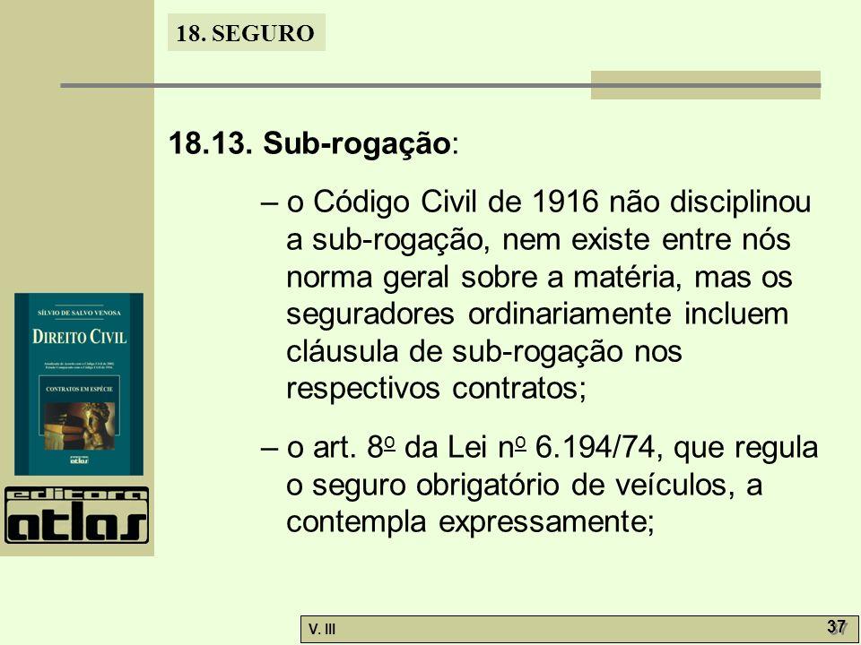 18. SEGURO V. III 37 18.13. Sub-rogação: – o Código Civil de 1916 não disciplinou a sub-rogação, nem existe entre nós norma geral sobre a matéria, mas