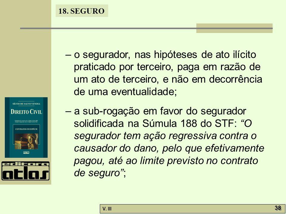 18. SEGURO V. III 38 – o segurador, nas hipóteses de ato ilícito praticado por terceiro, paga em razão de um ato de terceiro, e não em decorrência de