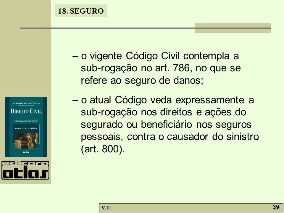 18. SEGURO V. III 39 – o vigente Código Civil contempla a sub-rogação no art. 786, no que se refere ao seguro de danos; – o atual Código veda expressa