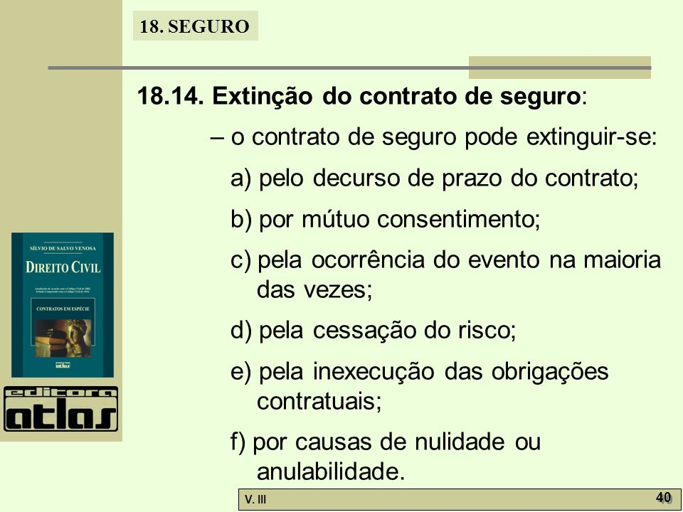 18. SEGURO V. III 40 18.14. Extinção do contrato de seguro: – o contrato de seguro pode extinguir-se: a) pelo decurso de prazo do contrato; b) por mút