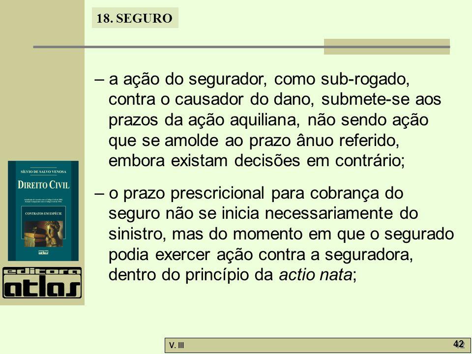 18. SEGURO V. III 42 – a ação do segurador, como sub-rogado, contra o causador do dano, submete-se aos prazos da ação aquiliana, não sendo ação que se