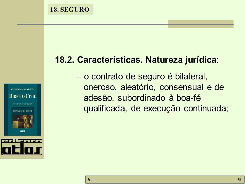 18. SEGURO V. III 5 5 18.2. Características. Natureza jurídica: – o contrato de seguro é bilateral, oneroso, aleatório, consensual e de adesão, subord