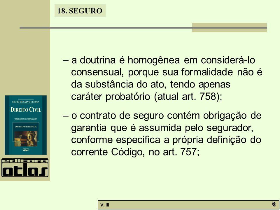 18. SEGURO V. III 6 6 – a doutrina é homogênea em considerá-lo consensual, porque sua formalidade não é da substância do ato, tendo apenas caráter pro