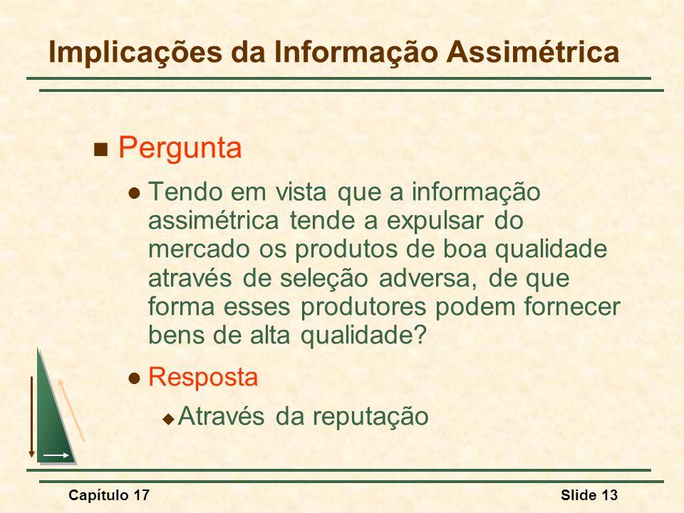 Capítulo 17Slide 13 Implicações da Informação Assimétrica Pergunta Tendo em vista que a informação assimétrica tende a expulsar do mercado os produtos