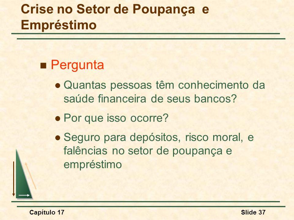 Capítulo 17Slide 37 Crise no Setor de Poupança e Empréstimo Pergunta Quantas pessoas têm conhecimento da saúde financeira de seus bancos? Por que isso