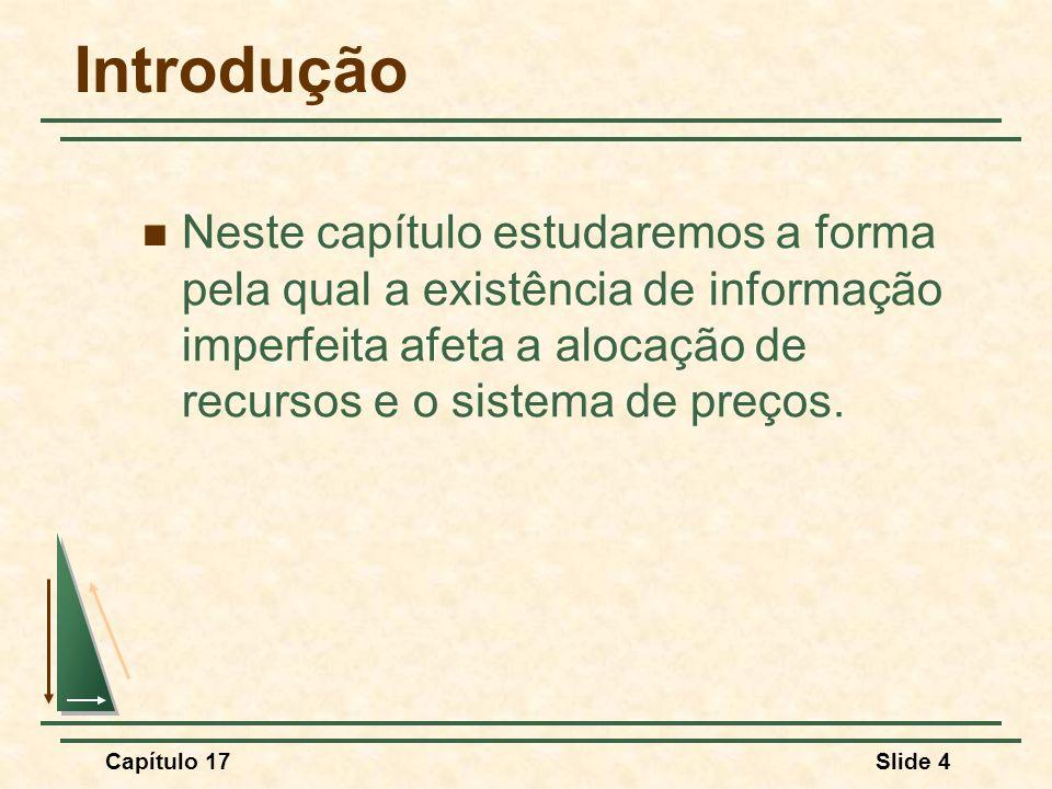 Capítulo 17Slide 4 Introdução Neste capítulo estudaremos a forma pela qual a existência de informação imperfeita afeta a alocação de recursos e o sist