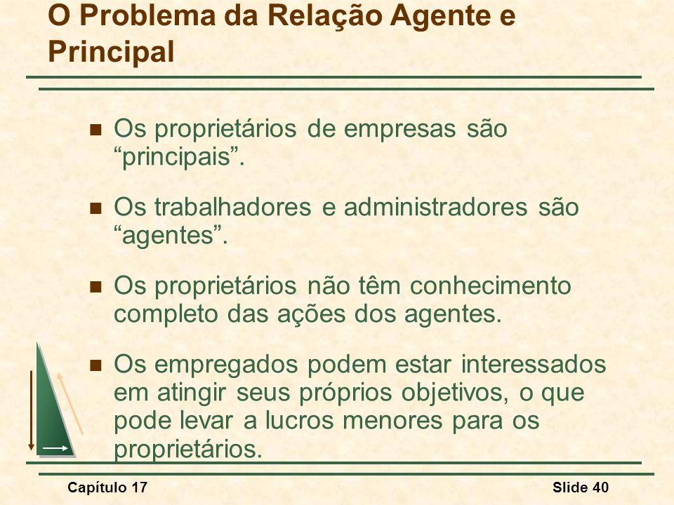 Capítulo 17Slide 40 O Problema da Relação Agente e Principal Os proprietários de empresas são principais. Os trabalhadores e administradores são agent