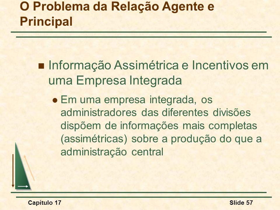 Capítulo 17Slide 57 O Problema da Relação Agente e Principal Informação Assimétrica e Incentivos em uma Empresa Integrada Em uma empresa integrada, os