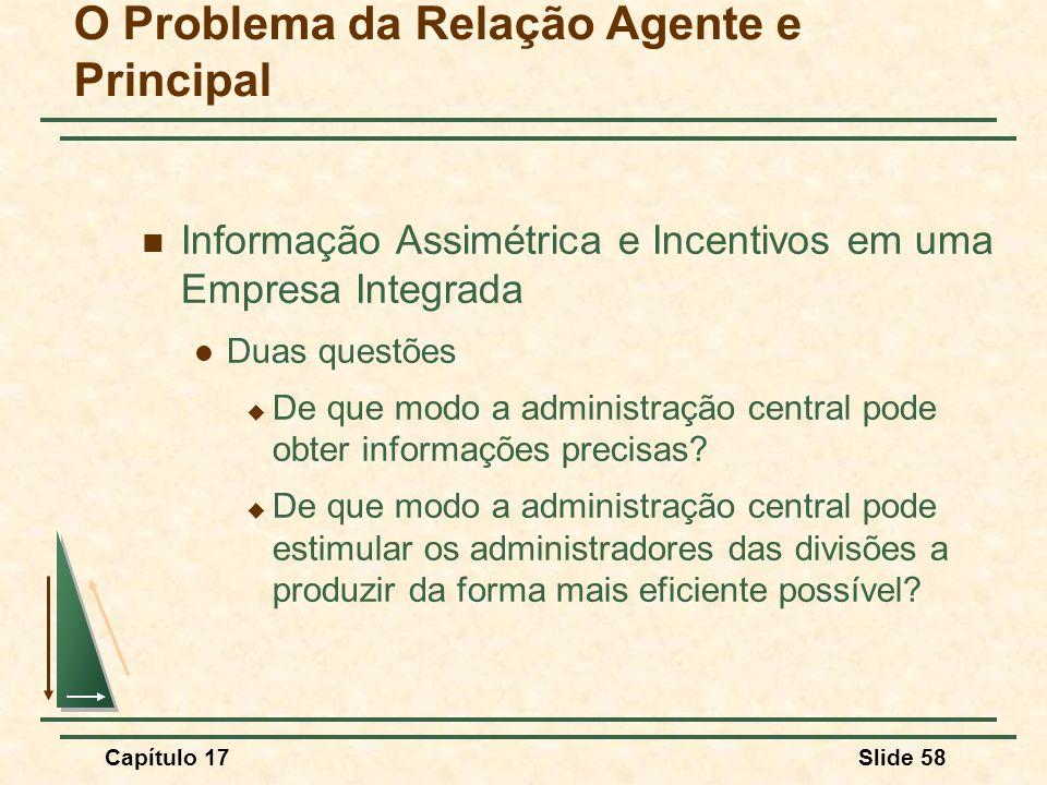 Capítulo 17Slide 58 O Problema da Relação Agente e Principal Informação Assimétrica e Incentivos em uma Empresa Integrada Duas questões De que modo a