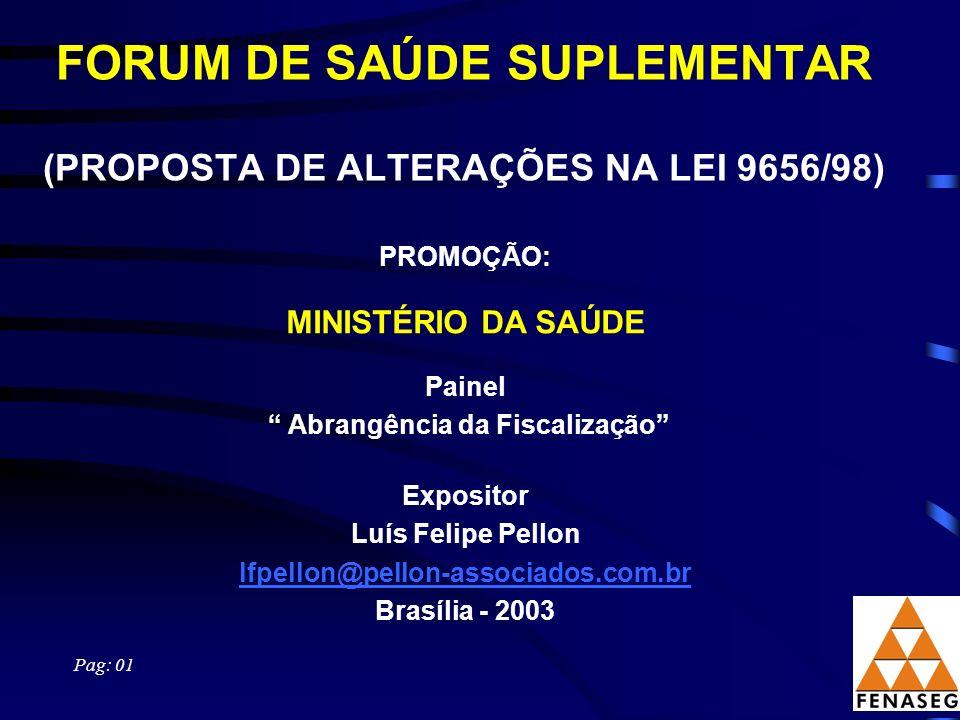 FORUM DE SAÚDE SUPLEMENTAR (PROPOSTA DE ALTERAÇÕES NA LEI 9656/98) Pag: 01 PROMOÇÃO: MINISTÉRIO DA SAÚDE Painel Abrangência da Fiscalização Expositor Luís Felipe Pellon lfpellon@pellon-associados.com.br Brasília - 2003