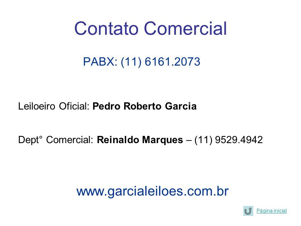 Contato Comercial PABX: (11) 6161.2073 Leiloeiro Oficial: Pedro Roberto Garcia Dept° Comercial: Reinaldo Marques – (11) 9529.4942 www.garcialeiloes.co