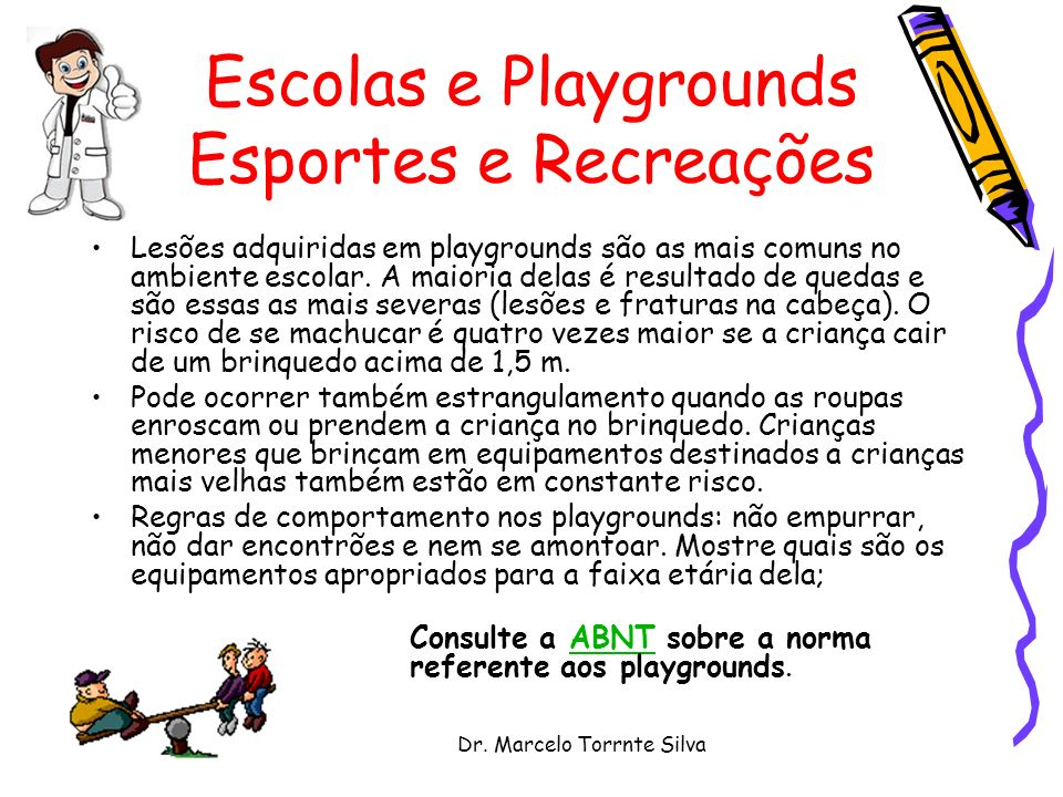Dr. Marcelo Torrnte Silva Escolas e Playgrounds Esportes e Recreações Lesões adquiridas em playgrounds são as mais comuns no ambiente escolar. A maior