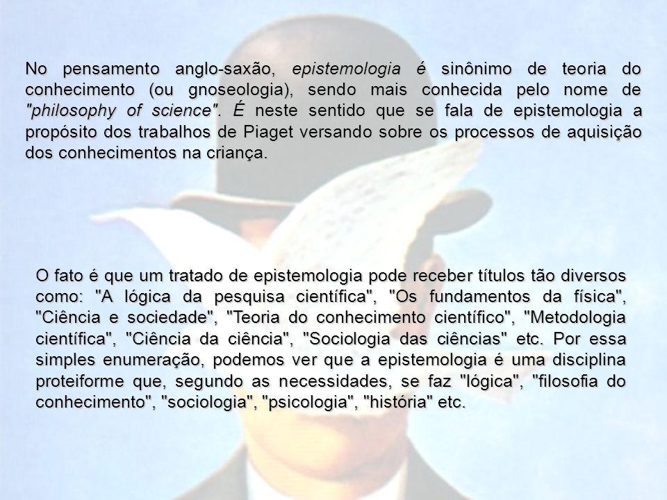 No pensamento anglo-saxão, epistemologia é sinônimo de teoria do conhecimento (ou gnoseologia), sendo mais conhecida pelo nome de philosophy of science .
