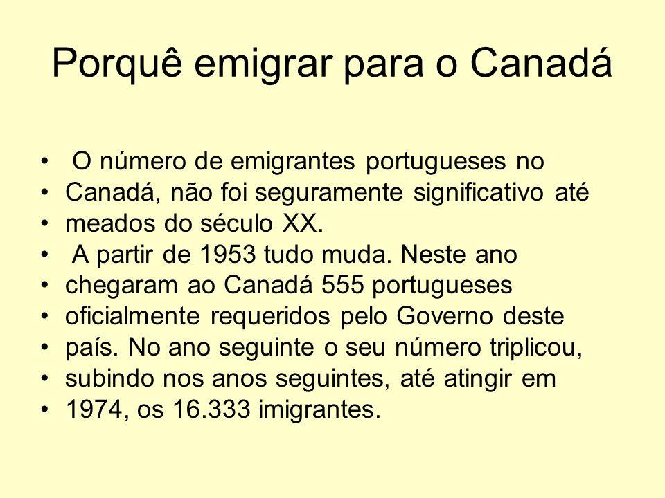 Porquê emigrar para o Canadá O número de emigrantes portugueses no Canadá, não foi seguramente significativo até meados do século XX. A partir de 1953