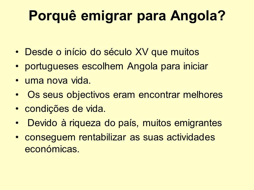 Porquê emigrar para Angola? Desde o início do século XV que muitos portugueses escolhem Angola para iniciar uma nova vida. Os seus objectivos eram enc