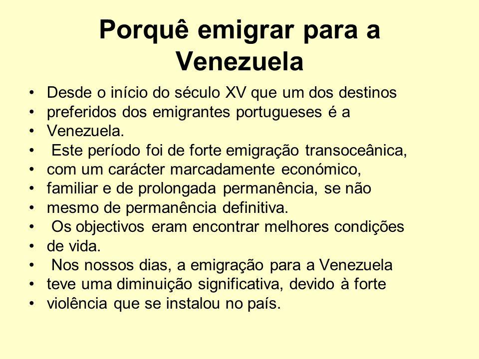 Porquê emigrar para a Venezuela Desde o início do século XV que um dos destinos preferidos dos emigrantes portugueses é a Venezuela. Este período foi