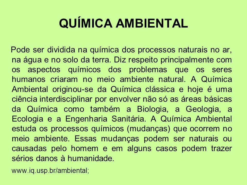 QUÍMICA AMBIENTAL Pode ser dividida na química dos processos naturais no ar, na água e no solo da terra. Diz respeito principalmente com os aspectos q