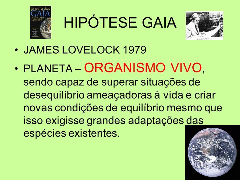 HIPÓTESE GAIA JAMES LOVELOCK 1979 PLANETA – ORGANISMO VIVO, sendo capaz de superar situações de desequilíbrio ameaçadoras à vida e criar novas condiçõ