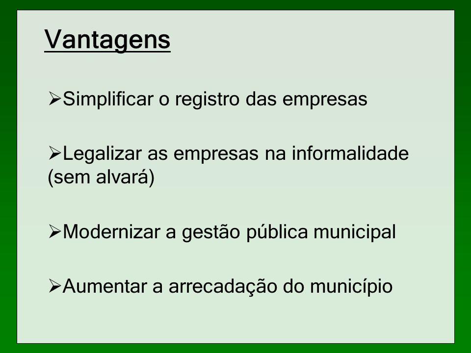 Vantagens Simplificar o registro das empresas Legalizar as empresas na informalidade (sem alvará) Modernizar a gestão pública municipal Aumentar a arr