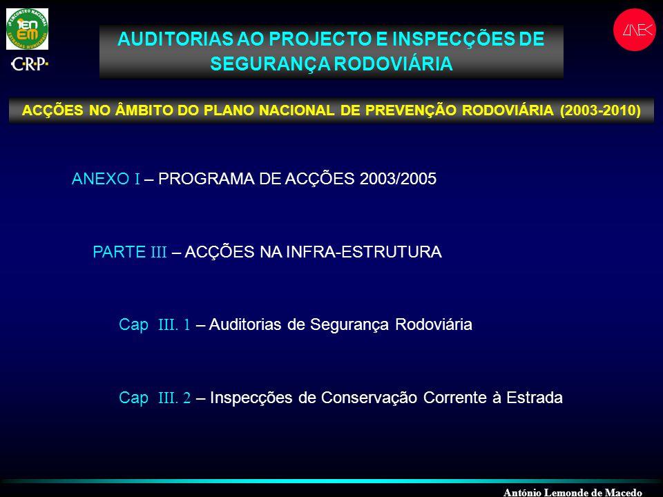 António Lemonde de Macedo AUDITORIAS AO PROJECTO E INSPECÇÕES DE SEGURANÇA RODOVIÁRIA ACÇÕES NO ÂMBITO DO PLANO NACIONAL DE PREVENÇÃO RODOVIÁRIA (2003-2010) ANEXO I – PROGRAMA DE ACÇÕES 2003/2005 PARTE III – ACÇÕES NA INFRA-ESTRUTURA Cap III.