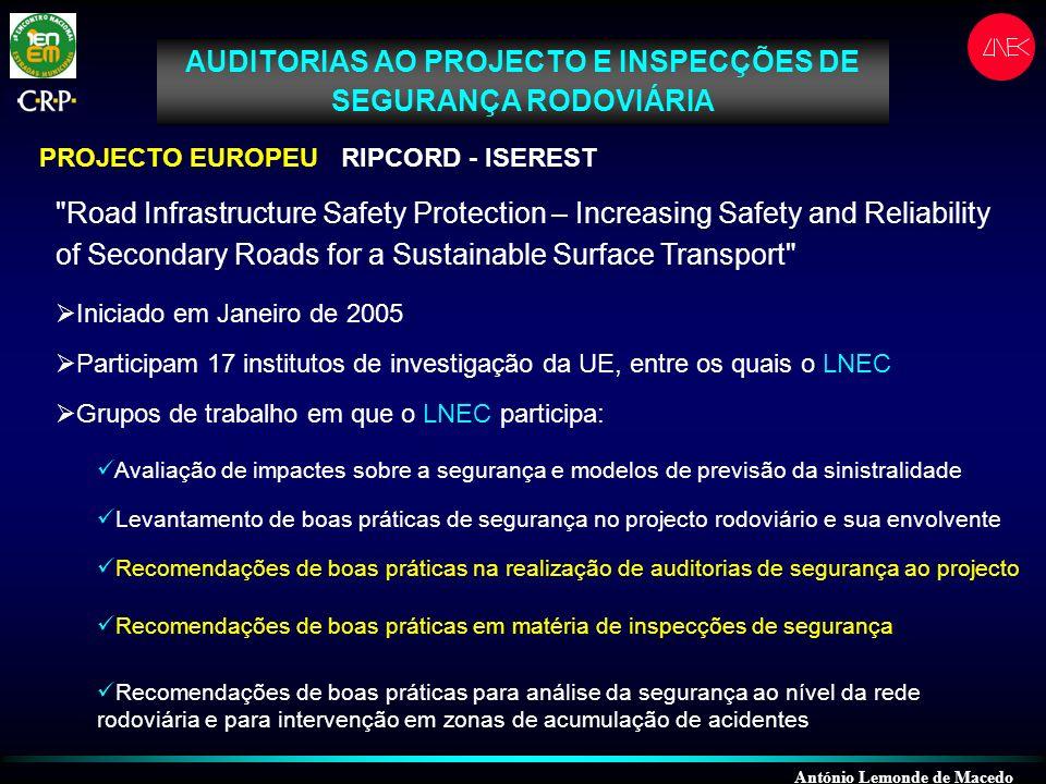 AUDITORIAS AO PROJECTO E INSPECÇÕES DE SEGURANÇA RODOVIÁRIA PROJECTO EUROPEU RIPCORD - ISEREST Road Infrastructure Safety Protection – Increasing Safety and Reliability of Secondary Roads for a Sustainable Surface Transport Iniciado em Janeiro de 2005 Participam 17 institutos de investigação da UE, entre os quais o LNEC Grupos de trabalho em que o LNEC participa: Avaliação de impactes sobre a segurança e modelos de previsão da sinistralidade Levantamento de boas práticas de segurança no projecto rodoviário e sua envolvente Recomendações de boas práticas na realização de auditorias de segurança ao projecto Recomendações de boas práticas em matéria de inspecções de segurança Recomendações de boas práticas para análise da segurança ao nível da rede rodoviária e para intervenção em zonas de acumulação de acidentes