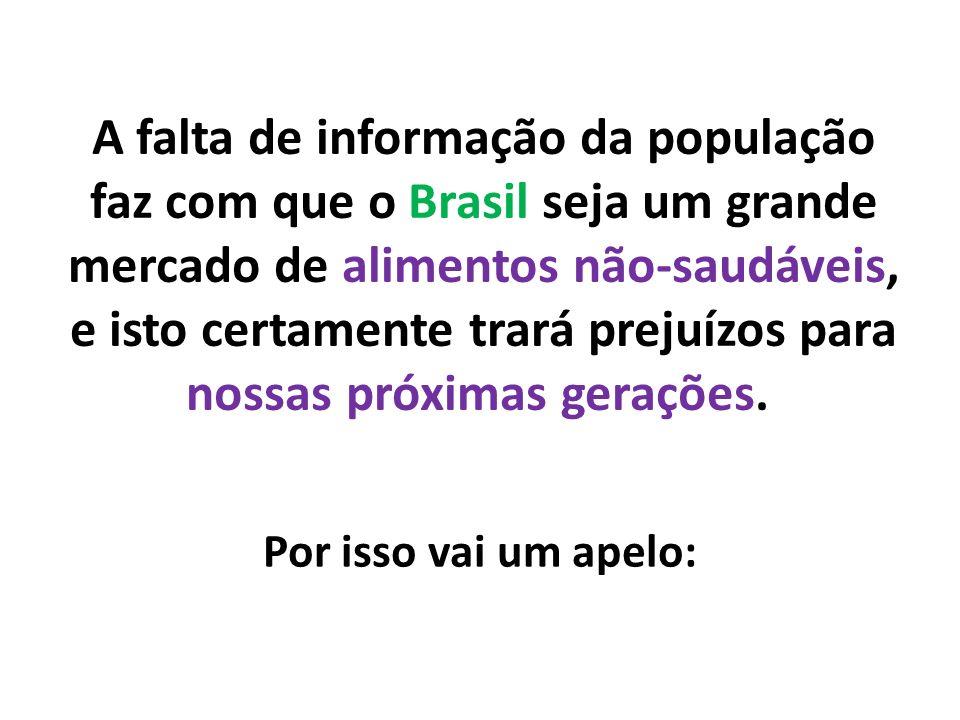 A falta de informação da população faz com que o Brasil seja um grande mercado de alimentos não-saudáveis, e isto certamente trará prejuízos para noss