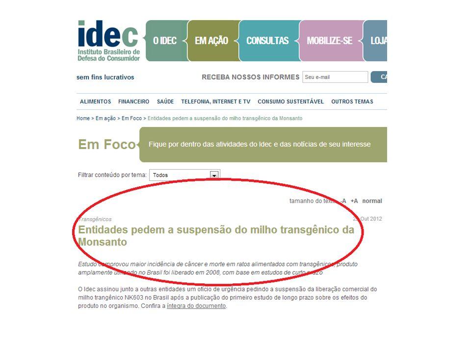 Referências e Fontes: http://economia.uol.com.br/ultimas-noticias/afp/2012/01/16/basf-deixara-de-produzir- transgenicos-para-europa-e-foca-no-brasil.jhtm http://www.idec.org.br/ckfinder/userfiles/files/OficioNK603.pdf http://www.portalnutrirse.com/transgenicos-voce-sabe-o-que-come/ http://noticias.uol.com.br/ciencia/ultimas-noticias/redacao/2012/09/19/transgenicos- matam-mais-cedo-e-causam-ate-tres-vezes-mais-cancer-em-ratos-diz-estudo.htm http://www.cartacapital.com.br/internacional/graos-trangenicos-voltam-a-assustar-a- europa/ http://www.greenpeace.org/brasil/pt/Noticias/novo-estudo-aponta-intoxica-o/ http://economia.uol.com.br/ultimas-noticias/reuters/2012/01/05/empresa-de- alimentos-e-multada-por-omitir-transgenico.jhtm