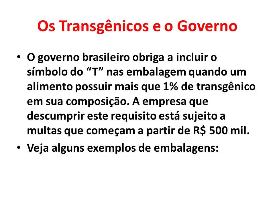 Os Transgênicos e o Governo O governo brasileiro obriga a incluir o símbolo do T nas embalagem quando um alimento possuir mais que 1% de transgênico e