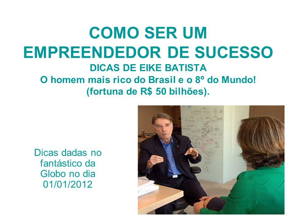 COMO SER UM EMPREENDEDOR DE SUCESSO DICAS DE EIKE BATISTA O homem mais rico do Brasil e o 8º do Mundo! (fortuna de R$ 50 bilhões). Dicas dadas no fant
