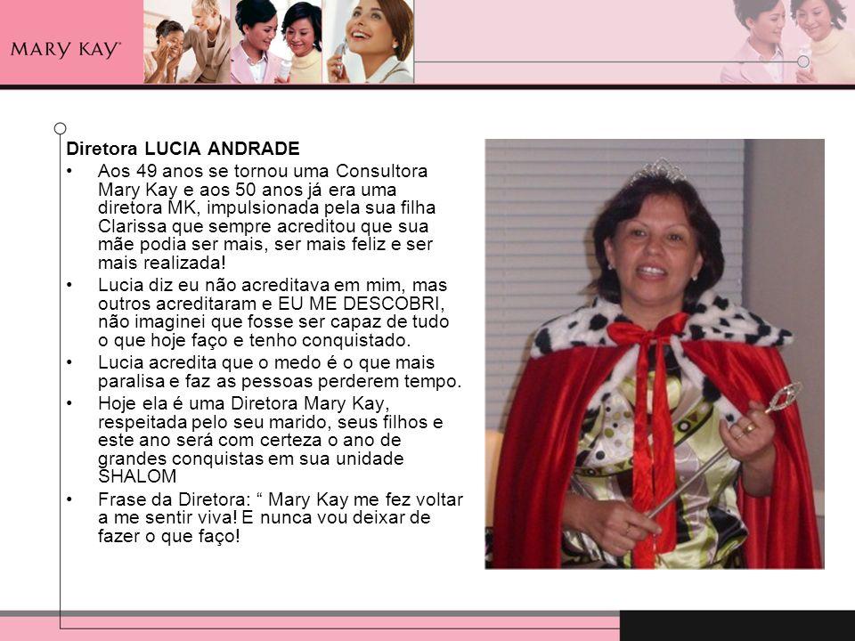 Diretora LUCIA ANDRADE Aos 49 anos se tornou uma Consultora Mary Kay e aos 50 anos já era uma diretora MK, impulsionada pela sua filha Clarissa que se