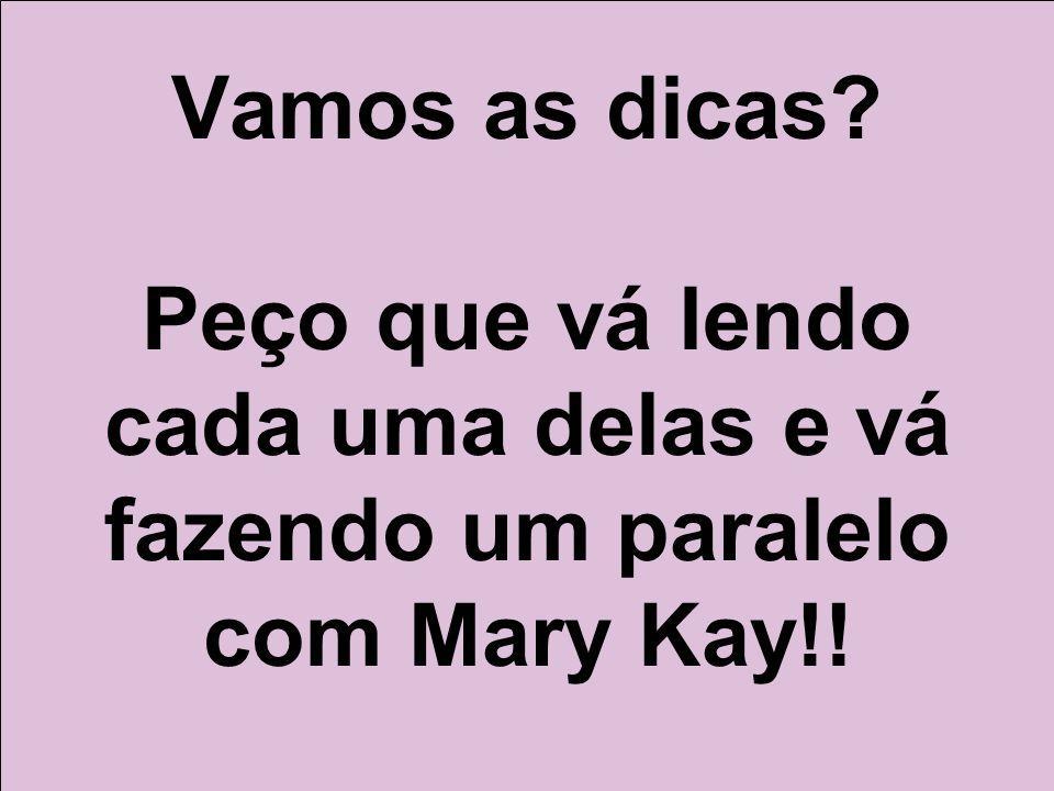 Vamos as dicas? Peço que vá lendo cada uma delas e vá fazendo um paralelo com Mary Kay!!