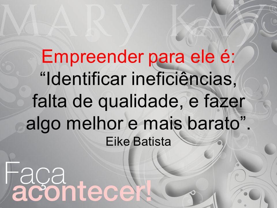 Empreender para ele é: Identificar ineficiências, falta de qualidade, e fazer algo melhor e mais barato. Eike Batista